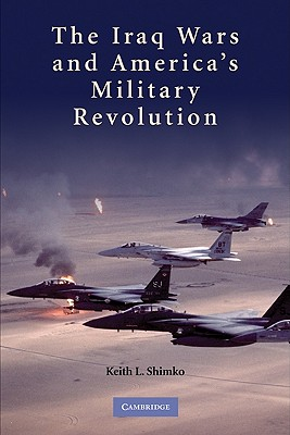 The Iraq Wars and America's Military Revolution By Shimko, Keith L.